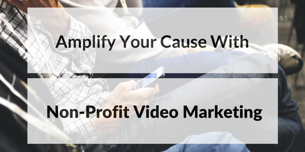 Amplify Your Cause With Non-Profit Video Marketing