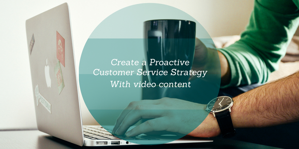 create a proactive customer service strategy with video content